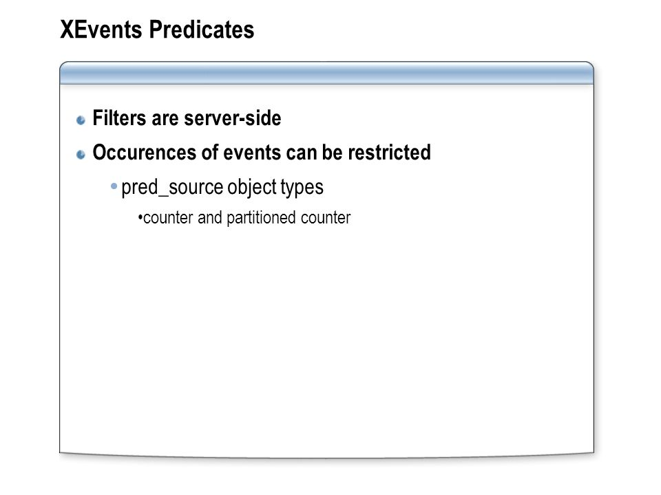 XEvents Predicates Filters are server-side Occurences of events can be restricted pred_source object types counter and partitioned counter
