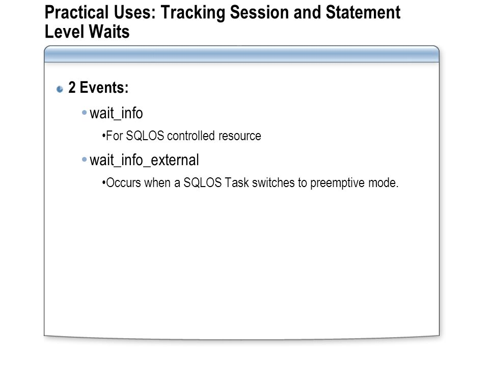 Practical Uses: Tracking Session and Statement Level Waits 2 Events: wait_info For SQLOS controlled resource wait_info_external Occurs when a SQLOS Task switches to preemptive mode.