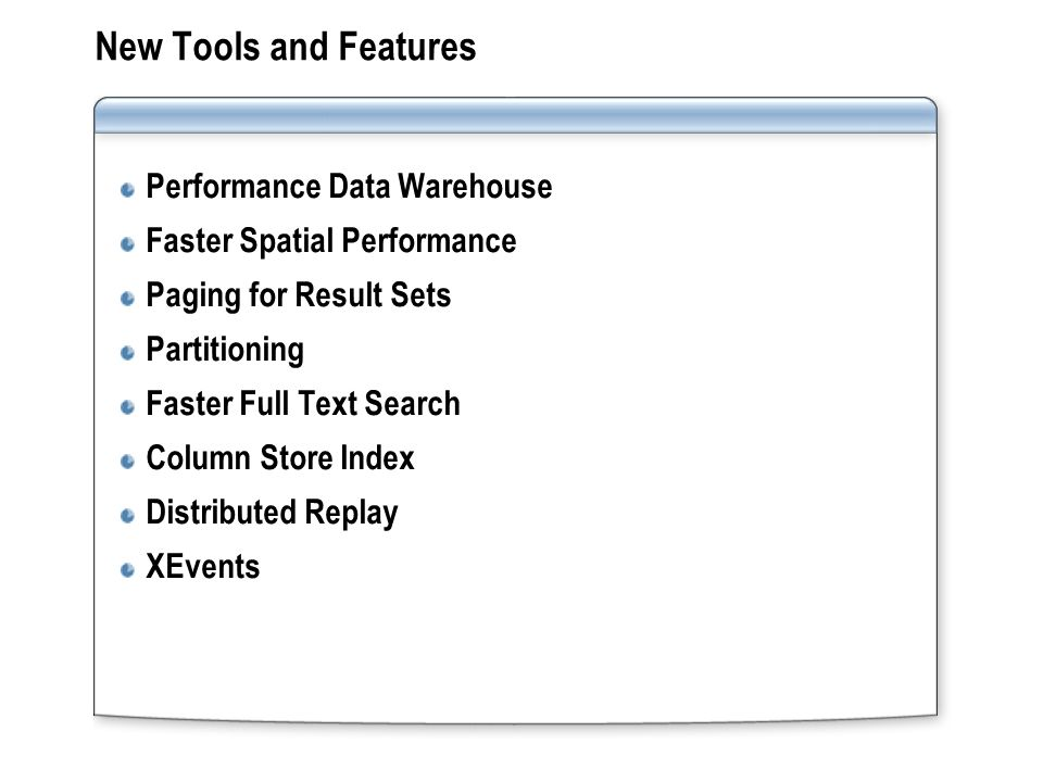 New Tools and Features Performance Data Warehouse Faster Spatial Performance Paging for Result Sets Partitioning Faster Full Text Search Column Store Index Distributed Replay XEvents