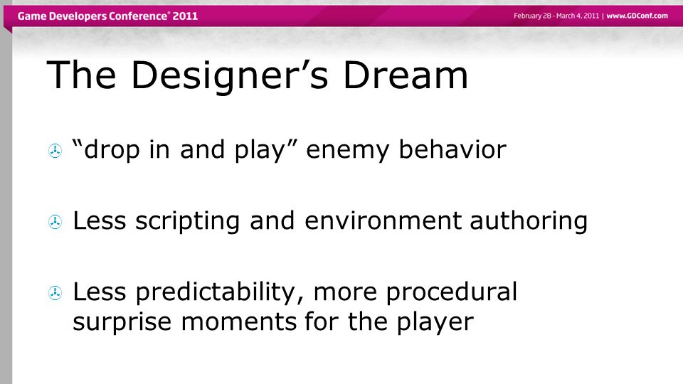 The Designers Dream drop in and play enemy behavior Less scripting and environment authoring Less predictability, more procedural surprise moments for the player