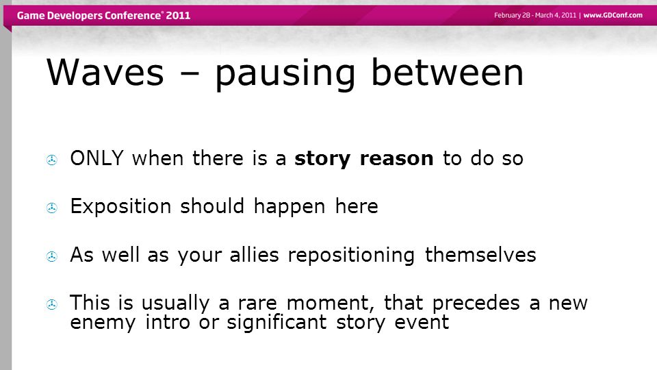 Waves – pausing between ONLY when there is a story reason to do so Exposition should happen here As well as your allies repositioning themselves This is usually a rare moment, that precedes a new enemy intro or significant story event