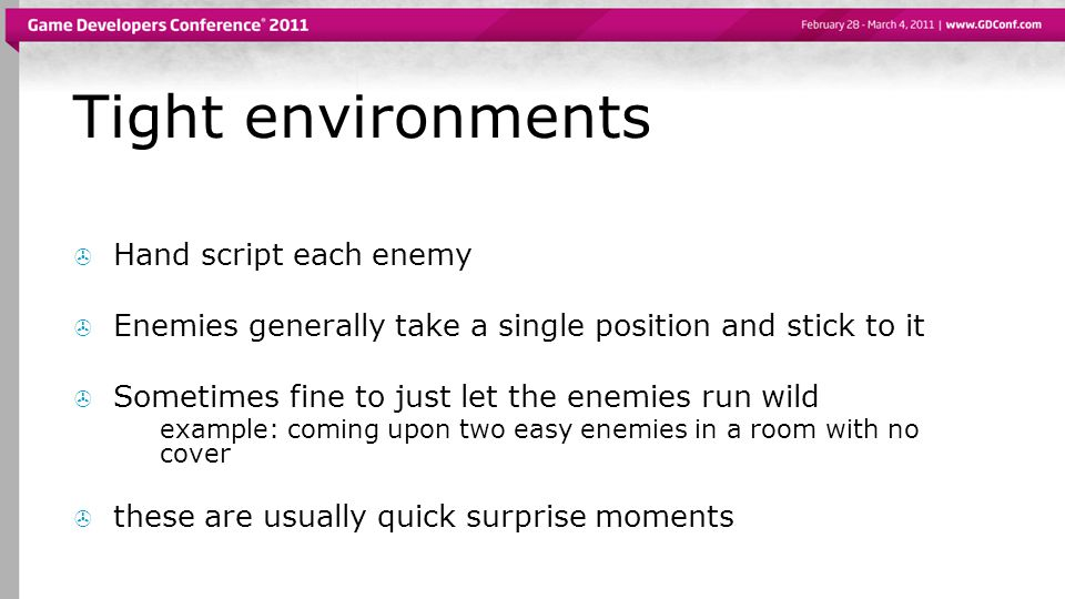 Tight environments Hand script each enemy Enemies generally take a single position and stick to it Sometimes fine to just let the enemies run wild example: coming upon two easy enemies in a room with no cover these are usually quick surprise moments