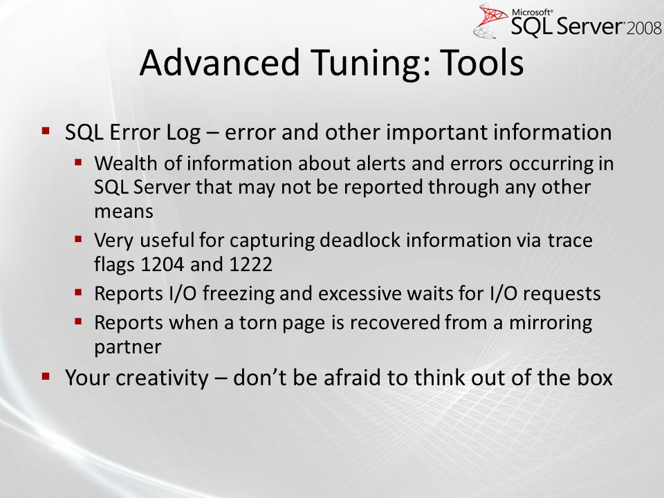 Advanced Tuning: Tools SQL Error Log – error and other important information Wealth of information about alerts and errors occurring in SQL Server that may not be reported through any other means Very useful for capturing deadlock information via trace flags 1204 and 1222 Reports I/O freezing and excessive waits for I/O requests Reports when a torn page is recovered from a mirroring partner Your creativity – dont be afraid to think out of the box