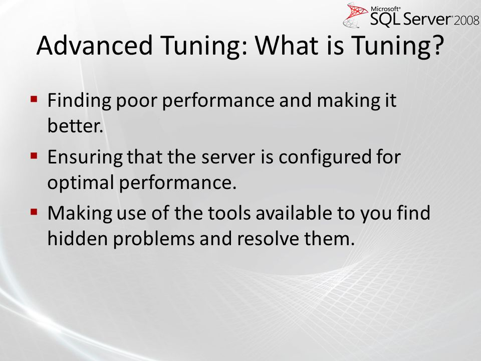 Advanced Tuning: What is Tuning? Finding poor performance and making it better. Ensuring that the server is configured for optimal performance. Making