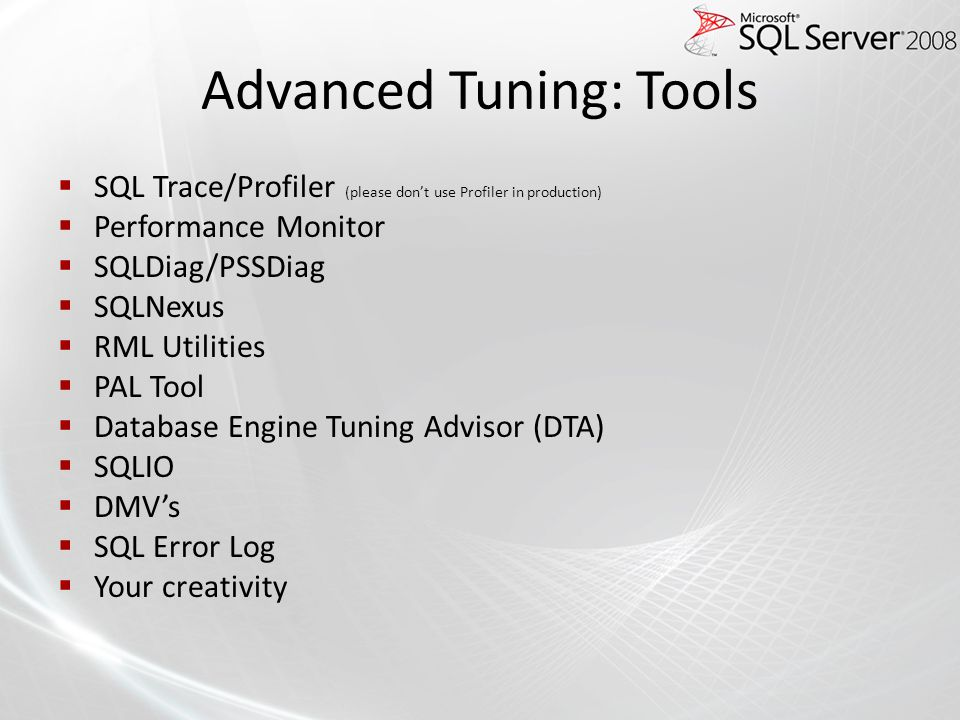 Advanced Tuning: Tools SQL Trace/Profiler (please dont use Profiler in production) Performance Monitor SQLDiag/PSSDiag SQLNexus RML Utilities PAL Tool