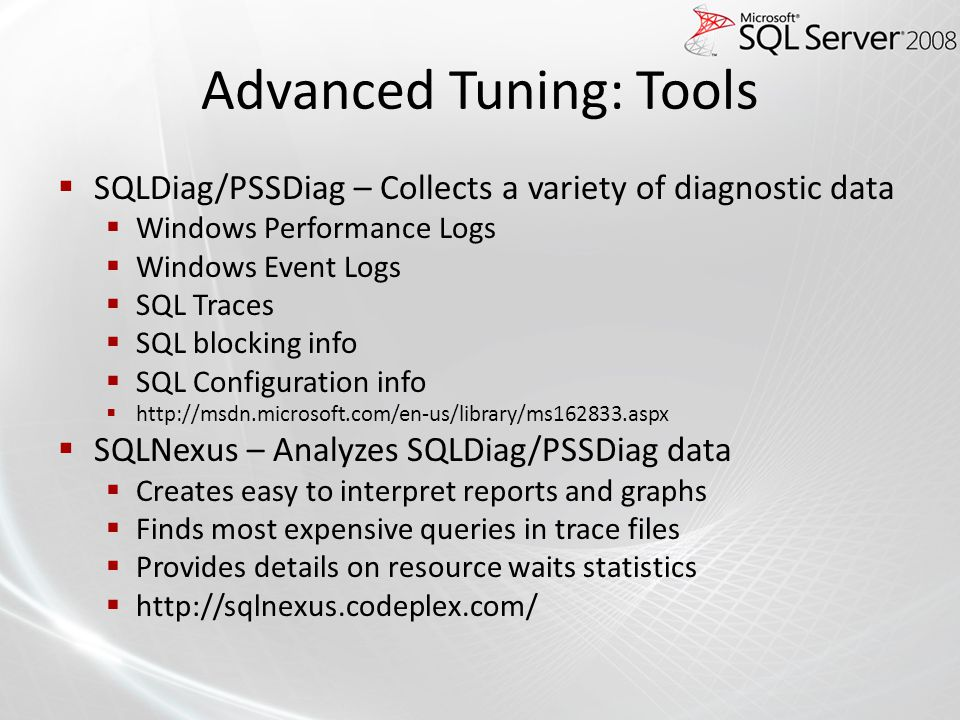Advanced Tuning: Tools SQLDiag/PSSDiag – Collects a variety of diagnostic data Windows Performance Logs Windows Event Logs SQL Traces SQL blocking inf