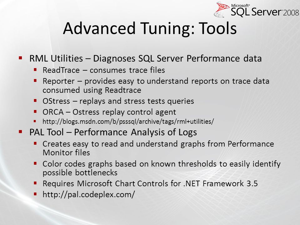 Advanced Tuning: Tools RML Utilities – Diagnoses SQL Server Performance data ReadTrace – consumes trace files Reporter – provides easy to understand r