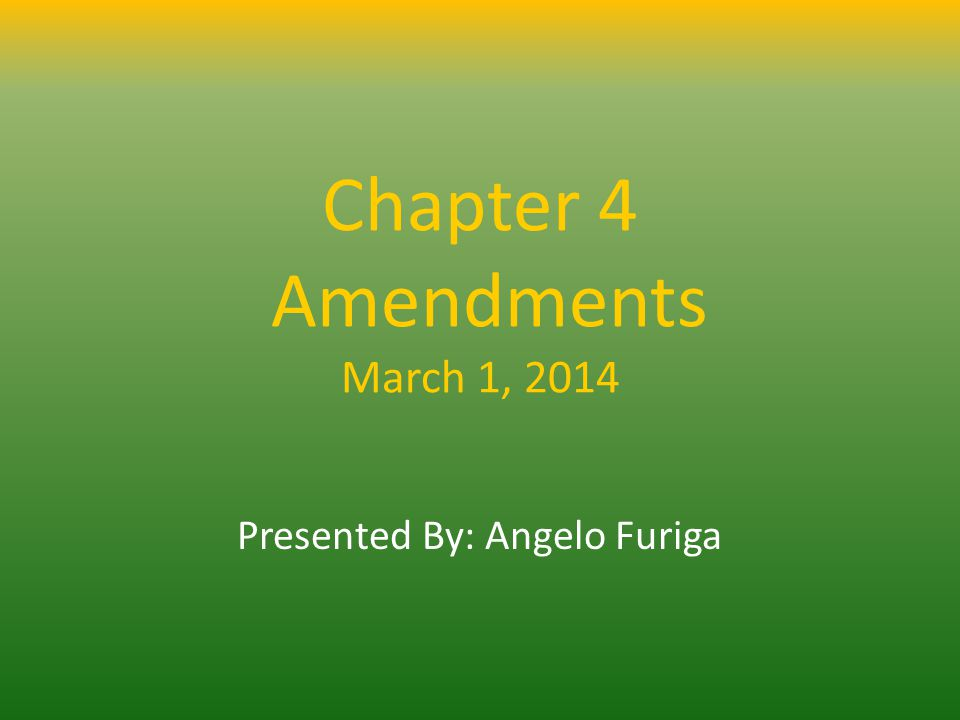 Chapter 4 Amendments March 1, 2014 Presented By: Angelo Furiga