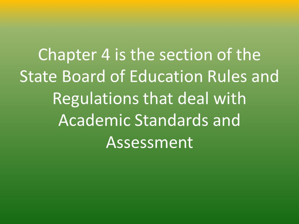 Chapter 4 is the section of the State Board of Education Rules and Regulations that deal with Academic Standards and Assessment