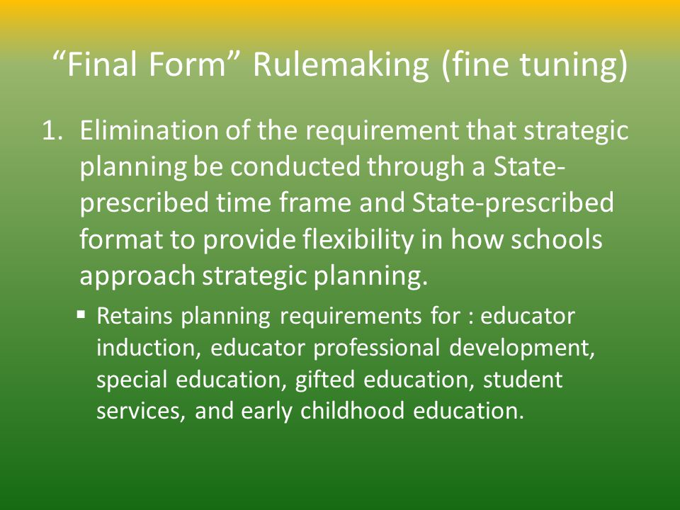 Final Form Rulemaking (fine tuning) 1.Elimination of the requirement that strategic planning be conducted through a State- prescribed time frame and State-prescribed format to provide flexibility in how schools approach strategic planning.