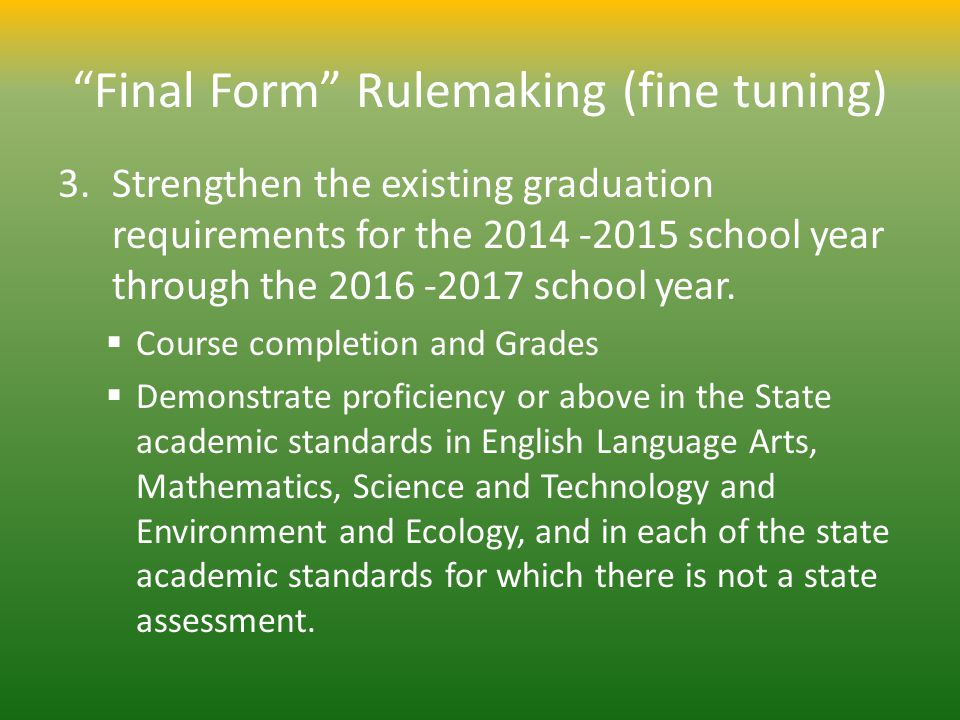 Final Form Rulemaking (fine tuning) 3.Strengthen the existing graduation requirements for the 2014 -2015 school year through the 2016 -2017 school yea