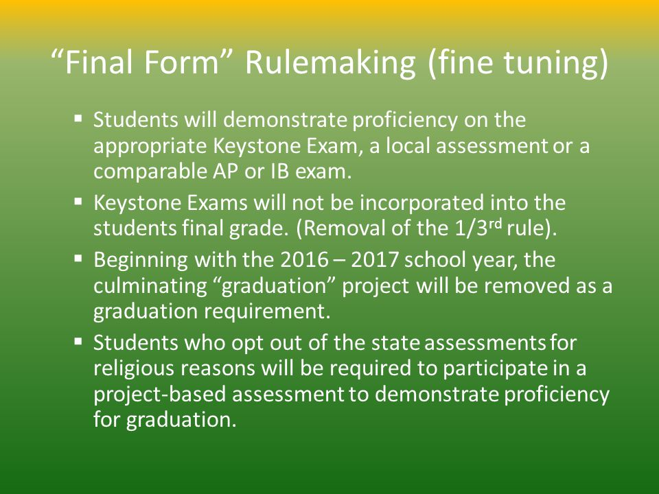 Final Form Rulemaking (fine tuning) Students will demonstrate proficiency on the appropriate Keystone Exam, a local assessment or a comparable AP or IB exam.