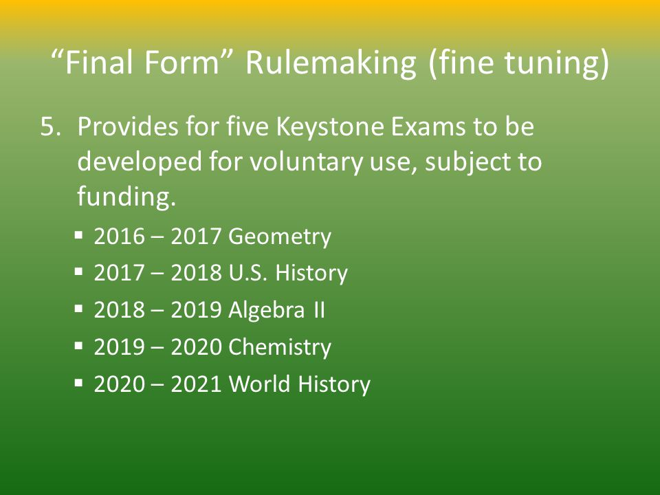 Final Form Rulemaking (fine tuning) 5.Provides for five Keystone Exams to be developed for voluntary use, subject to funding.