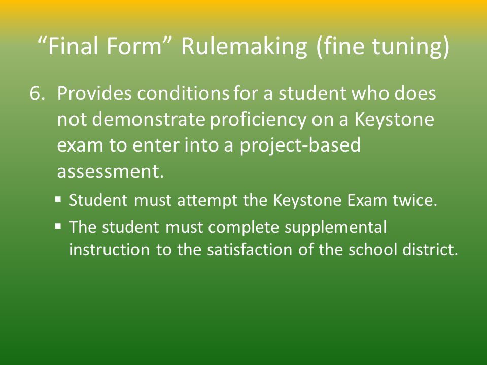 Final Form Rulemaking (fine tuning) 6.Provides conditions for a student who does not demonstrate proficiency on a Keystone exam to enter into a projec