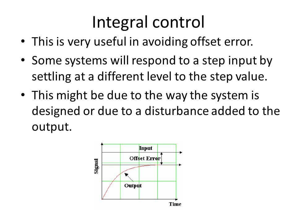 Integral control This is very useful in avoiding offset error. Some systems will respond to a step input by settling at a different level to the step