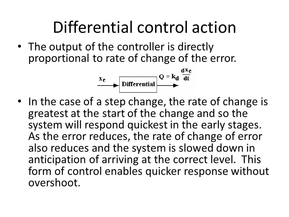 Differential control action The output of the controller is directly proportional to rate of change of the error. In the case of a step change, the ra