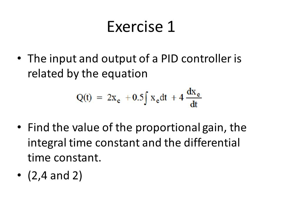 Exercise 1 The input and output of a PID controller is related by the equation Find the value of the proportional gain, the integral time constant and