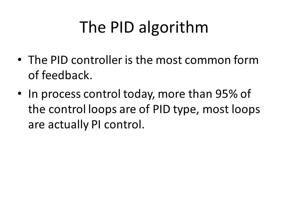 The PID algorithm The PID controller is the most common form of feedback. In process control today, more than 95% of the control loops are of PID type