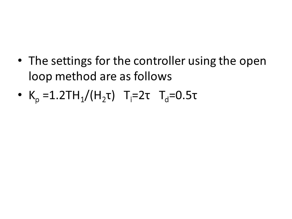 The settings for the controller using the open loop method are as follows K p =1.2TH 1 /(H 2 τ) T i =2τ T d =0.5τ