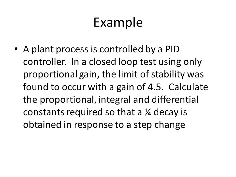 Example A plant process is controlled by a PID controller. In a closed loop test using only proportional gain, the limit of stability was found to occ