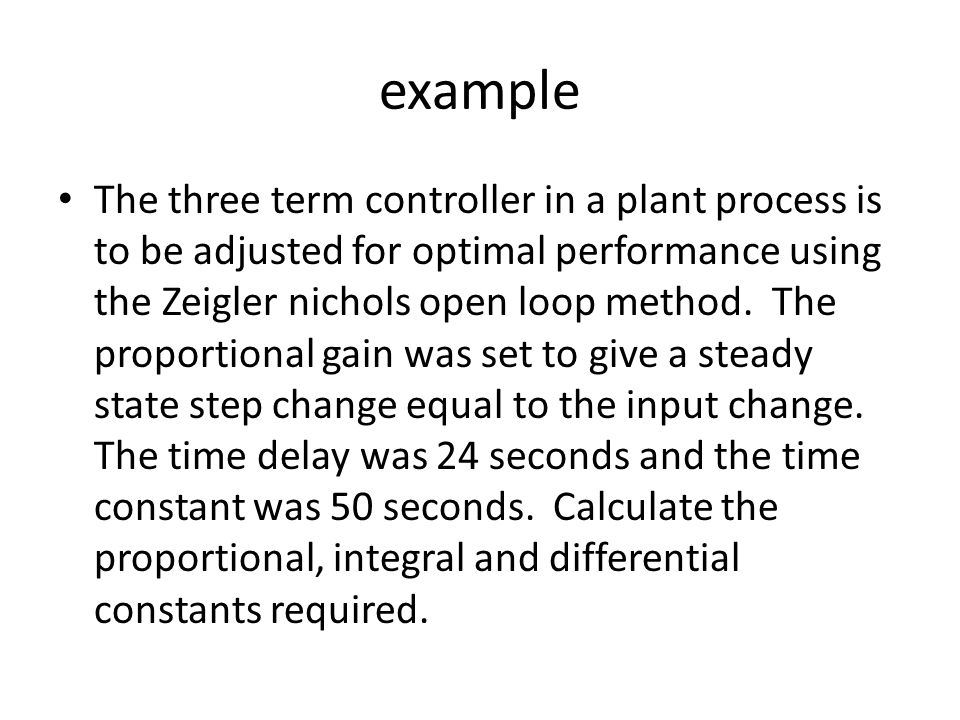 example The three term controller in a plant process is to be adjusted for optimal performance using the Zeigler nichols open loop method. The proport