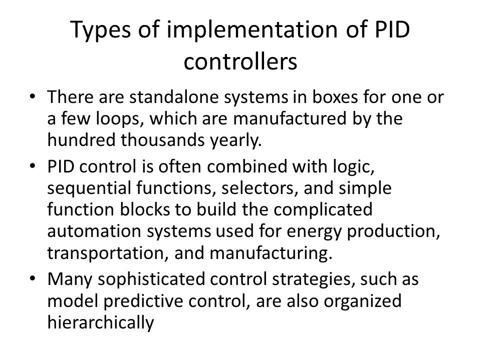Types of implementation of PID controllers There are standalone systems in boxes for one or a few loops, which are manufactured by the hundred thousan