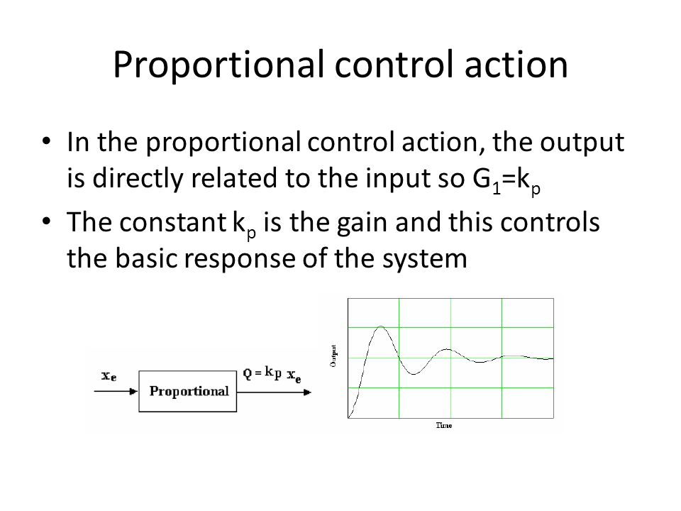 Proportional control action In the proportional control action, the output is directly related to the input so G 1 =k p The constant k p is the gain a