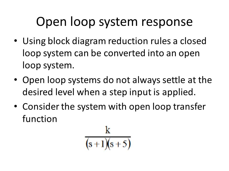 Open loop system response Using block diagram reduction rules a closed loop system can be converted into an open loop system. Open loop systems do not