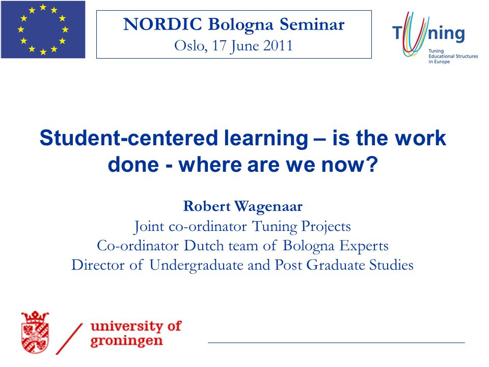 Student-centered learning – is the work done - where are we now? Robert Wagenaar Joint co-ordinator Tuning Projects Co-ordinator Dutch team of Bologna