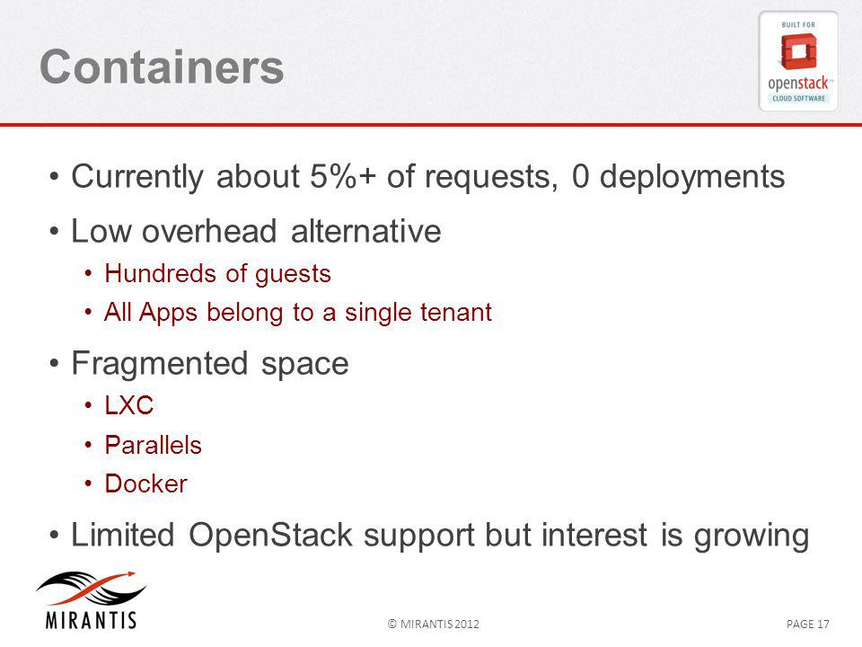 © MIRANTIS 2012PAGE 17 Containers Currently about 5%+ of requests, 0 deployments Low overhead alternative Hundreds of guests All Apps belong to a single tenant Fragmented space LXC Parallels Docker Limited OpenStack support but interest is growing