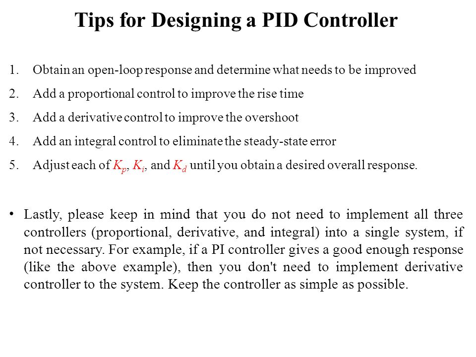 Tips for Designing a PID Controller 1.Obtain an open-loop response and determine what needs to be improved 2.Add a proportional control to improve the rise time 3.Add a derivative control to improve the overshoot 4.Add an integral control to eliminate the steady-state error 5.Adjust each of K p, K i, and K d until you obtain a desired overall response.