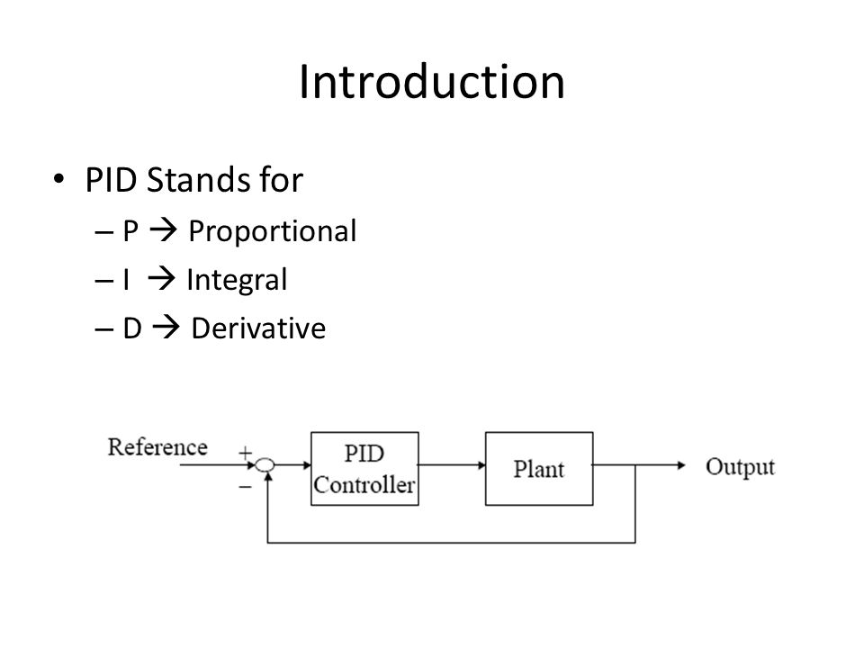 Introduction PID Stands for – P Proportional – I Integral – D Derivative
