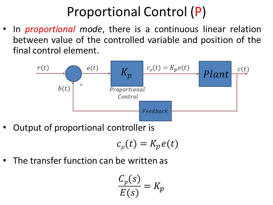 8 Proportional Control (P) In proportional mode, there is a continuous linear relation between value of the controlled variable and position of the final control element.