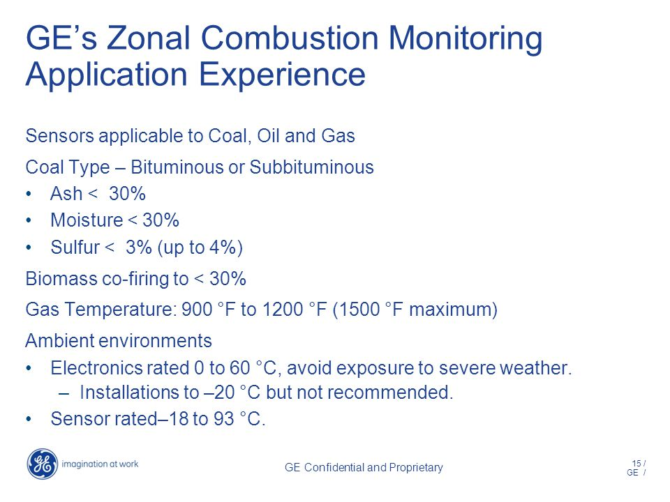 15 / GE / GE Confidential and Proprietary GEs Zonal Combustion Monitoring Application Experience Sensors applicable to Coal, Oil and Gas Coal Type – Bituminous or Subbituminous Ash < 30% Moisture < 30% Sulfur < 3% (up to 4%) Biomass co-firing to < 30% Gas Temperature: 900 °F to 1200 °F (1500 °F maximum) Ambient environments Electronics rated 0 to 60 °C, avoid exposure to severe weather.