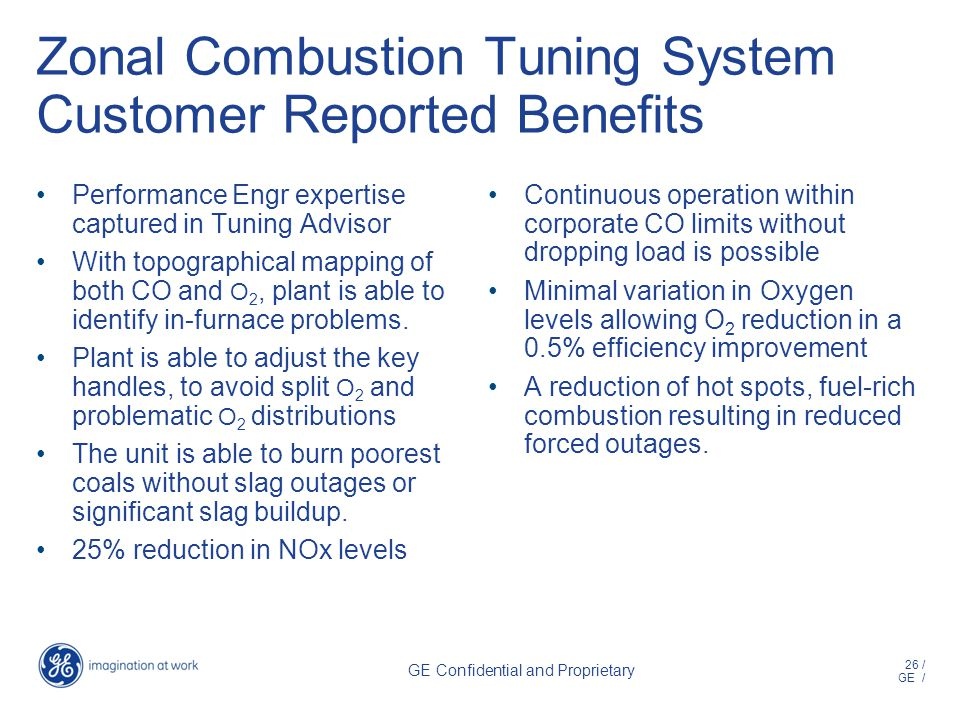 26 / GE / GE Confidential and Proprietary Zonal Combustion Tuning System Customer Reported Benefits Performance Engr expertise captured in Tuning Advisor With topographical mapping of both CO and O 2, plant is able to identify in-furnace problems.