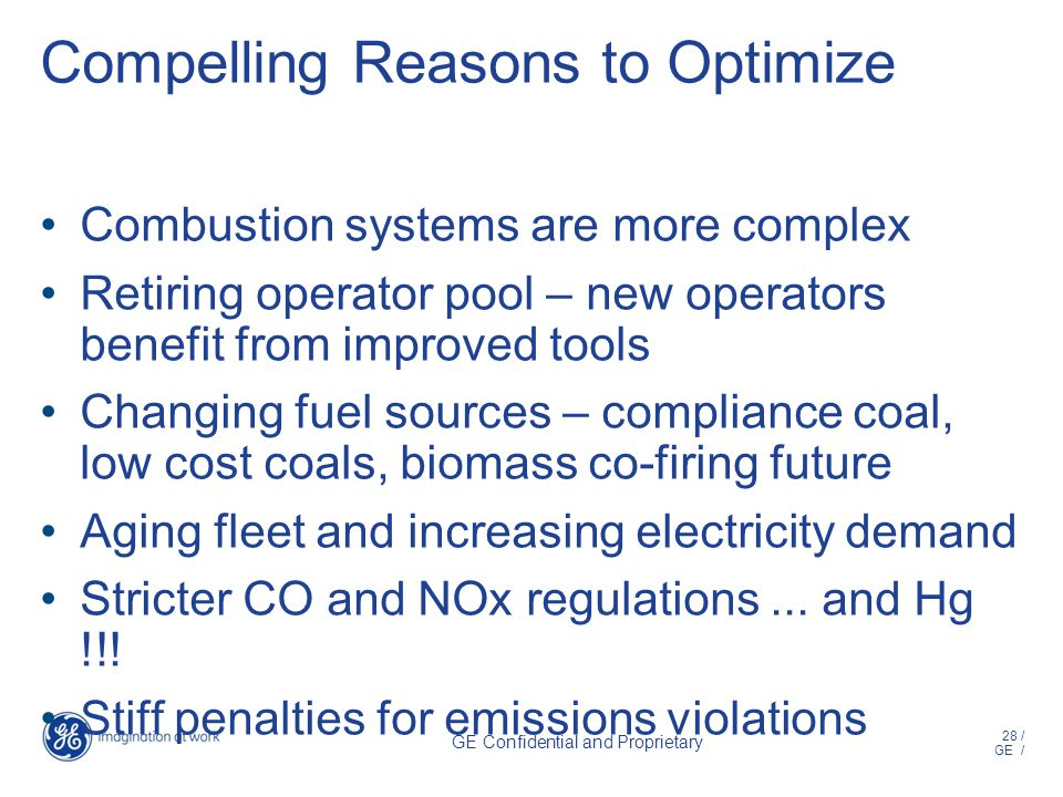 28 / GE / GE Confidential and Proprietary Compelling Reasons to Optimize Combustion systems are more complex Retiring operator pool – new operators benefit from improved tools Changing fuel sources – compliance coal, low cost coals, biomass co-firing future Aging fleet and increasing electricity demand Stricter CO and NOx regulations...