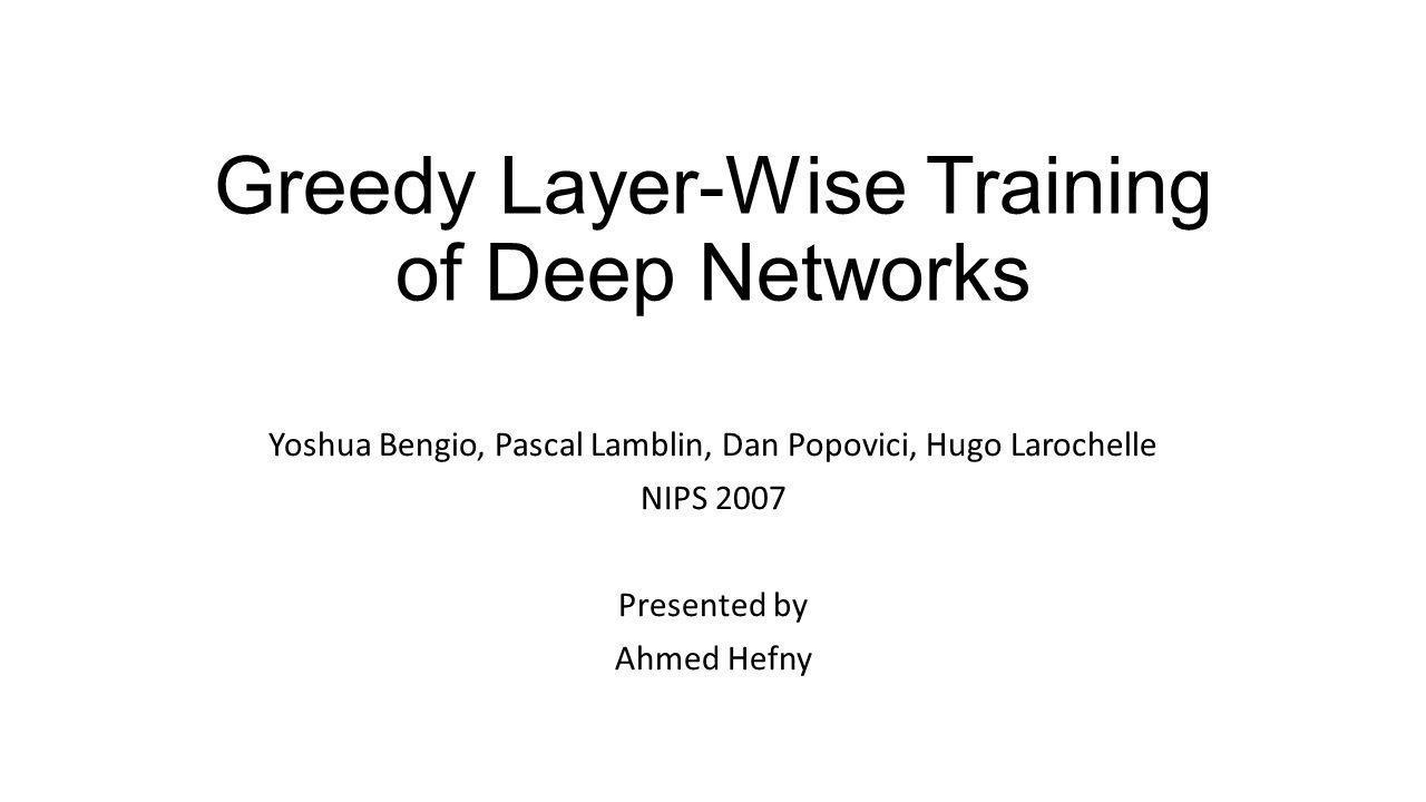 Greedy Layer-Wise Training of Deep Networks Yoshua Bengio, Pascal Lamblin, Dan Popovici, Hugo Larochelle NIPS 2007 Presented by Ahmed Hefny