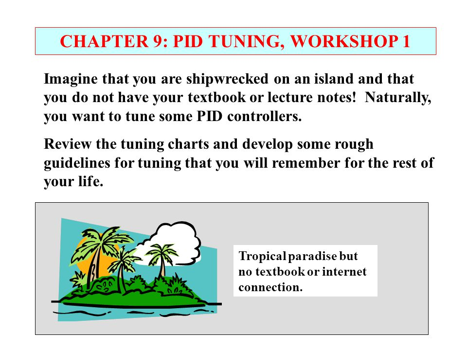 CHAPTER 9: PID TUNING, WORKSHOP 1 Imagine that you are shipwrecked on an island and that you do not have your textbook or lecture notes! Naturally, yo
