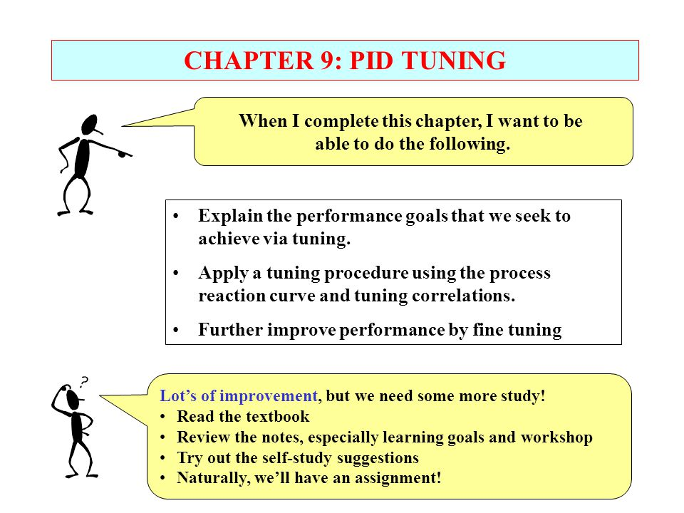 When I complete this chapter, I want to be able to do the following. CHAPTER 9: PID TUNING Lots of improvement, but we need some more study! Read the