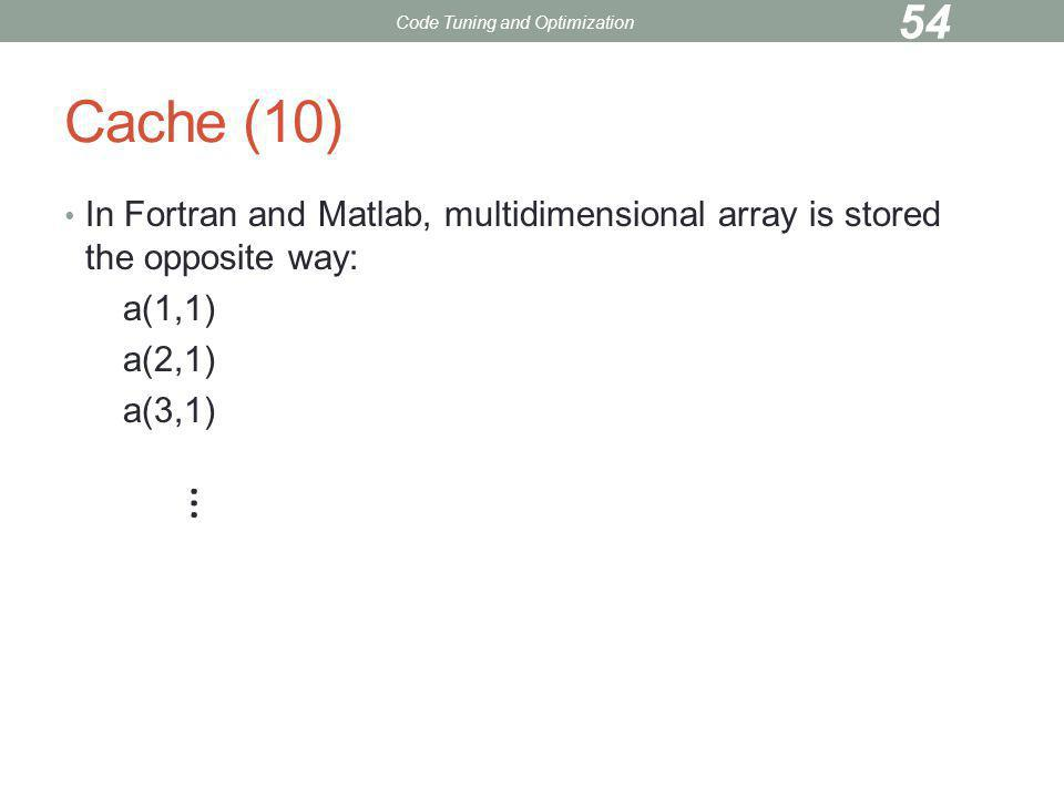 Cache (10) In Fortran and Matlab, multidimensional array is stored the opposite way: a(1,1) a(2,1) a(3,1) … Code Tuning and Optimization 54