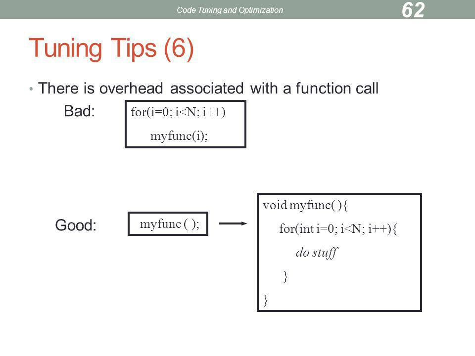Tuning Tips (6) There is overhead associated with a function call Bad: Good: for(i=0; i<N; i++) myfunc(i); myfunc ( ); void myfunc( ){ for(int i=0; i<