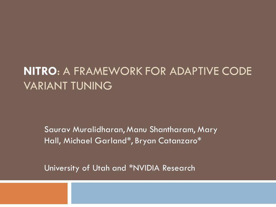 NITRO: A FRAMEWORK FOR ADAPTIVE CODE VARIANT TUNING Saurav Muralidharan, Manu Shantharam, Mary Hall, Michael Garland*, Bryan Catanzaro* University of