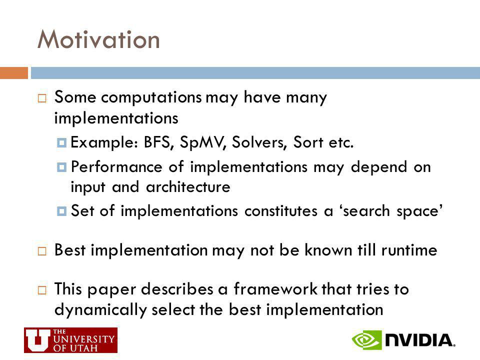 Motivation Some computations may have many implementations Example: BFS, SpMV, Solvers, Sort etc. Performance of implementations may depend on input a