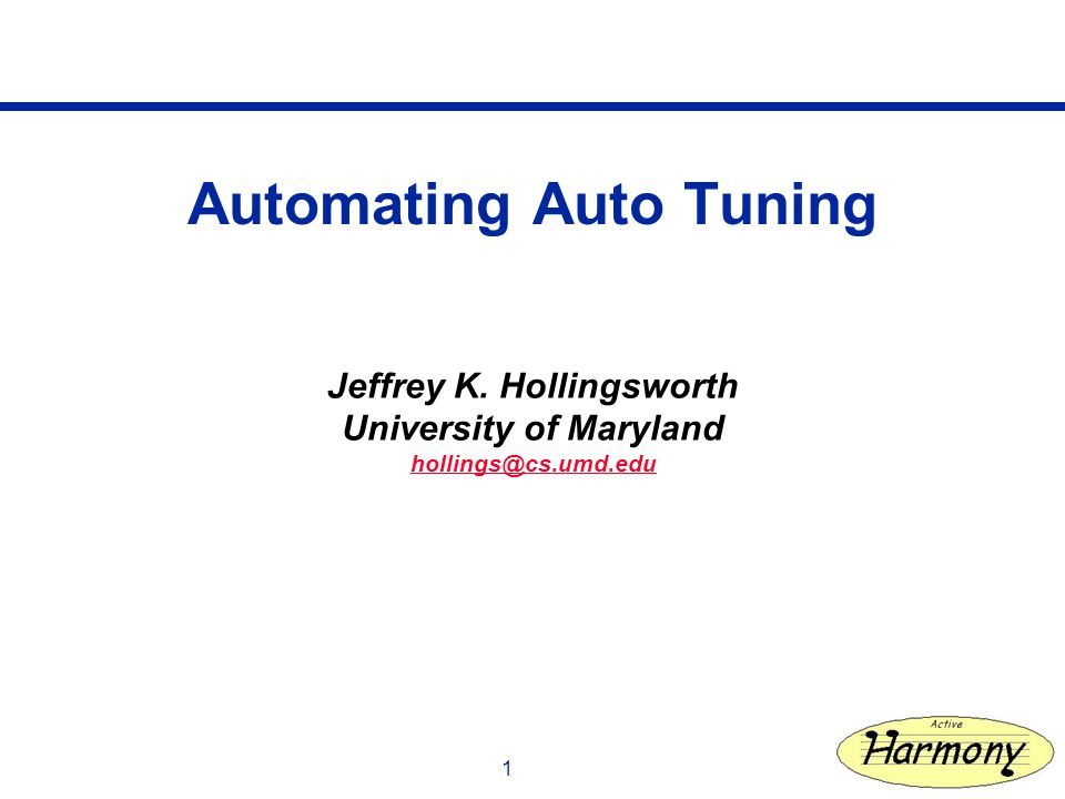 1 Automating Auto Tuning Jeffrey K. Hollingsworth University of Maryland hollings@cs.umd.edu
