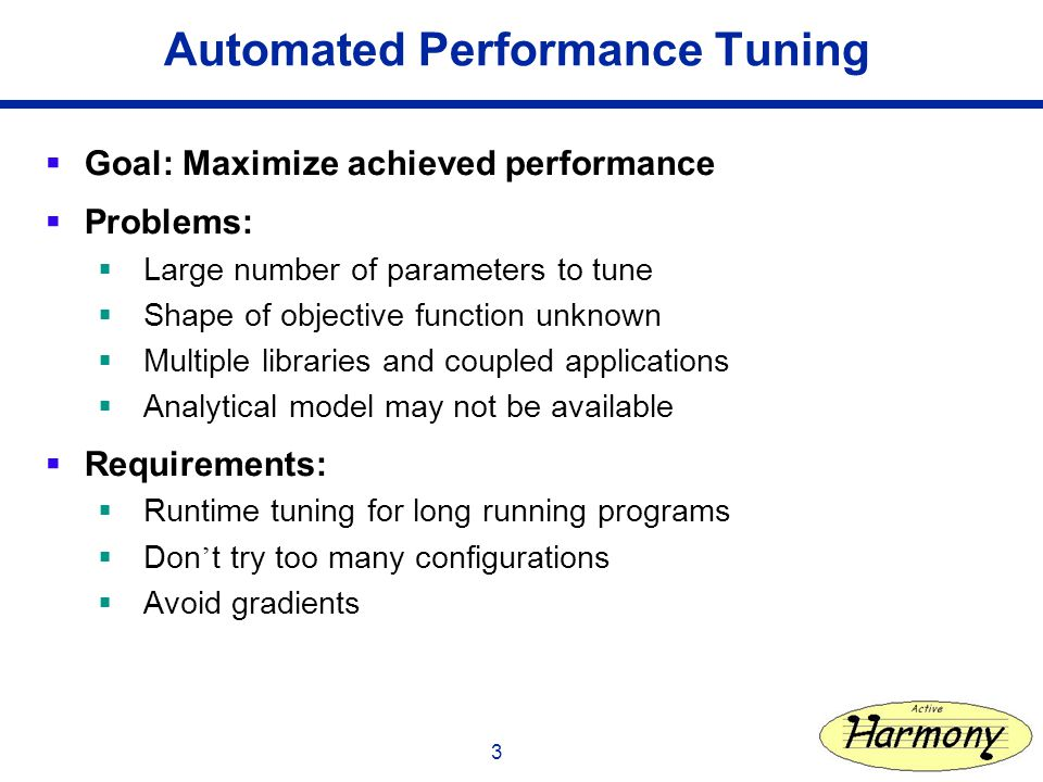 3 Automated Performance Tuning Goal: Maximize achieved performance Problems: Large number of parameters to tune Shape of objective function unknown Multiple libraries and coupled applications Analytical model may not be available Requirements: Runtime tuning for long running programs Don t try too many configurations Avoid gradients