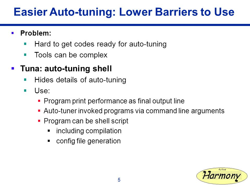 5 Easier Auto-tuning: Lower Barriers to Use Problem: Hard to get codes ready for auto-tuning Tools can be complex Tuna: auto-tuning shell Hides details of auto-tuning Use: Program print performance as final output line Auto-tuner invoked programs via command line arguments Program can be shell script including compilation config file generation