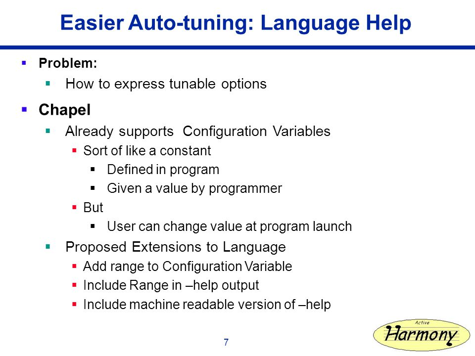 7 Easier Auto-tuning: Language Help Problem: How to express tunable options Chapel Already supports Configuration Variables Sort of like a constant Defined in program Given a value by programmer But User can change value at program launch Proposed Extensions to Language Add range to Configuration Variable Include Range in –help output Include machine readable version of –help