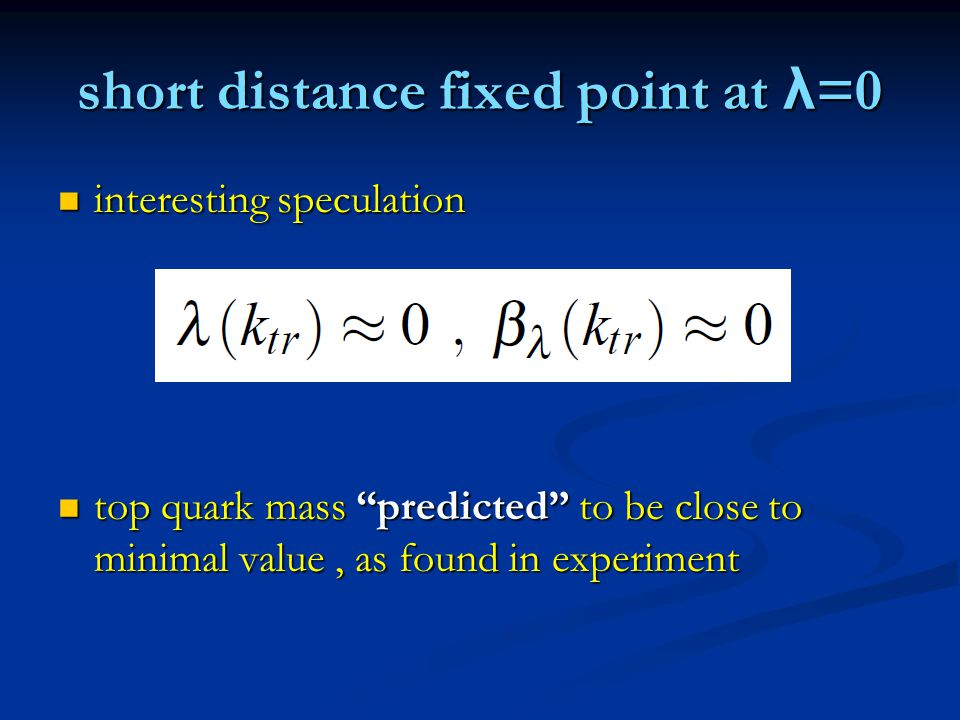 short distance fixed point at λ =0 interesting speculation interesting speculation top quark mass predicted to be close to minimal value, as found in experiment top quark mass predicted to be close to minimal value, as found in experiment