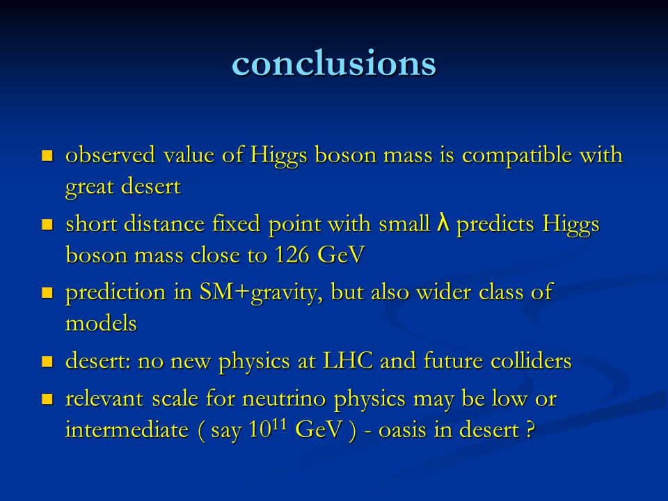 conclusions observed value of Higgs boson mass is compatible with great desert observed value of Higgs boson mass is compatible with great desert short distance fixed point with small λ predicts Higgs boson mass close to 126 GeV short distance fixed point with small λ predicts Higgs boson mass close to 126 GeV prediction in SM+gravity, but also wider class of models prediction in SM+gravity, but also wider class of models desert: no new physics at LHC and future colliders desert: no new physics at LHC and future colliders relevant scale for neutrino physics may be low or intermediate ( say 10 11 GeV ) - oasis in desert .