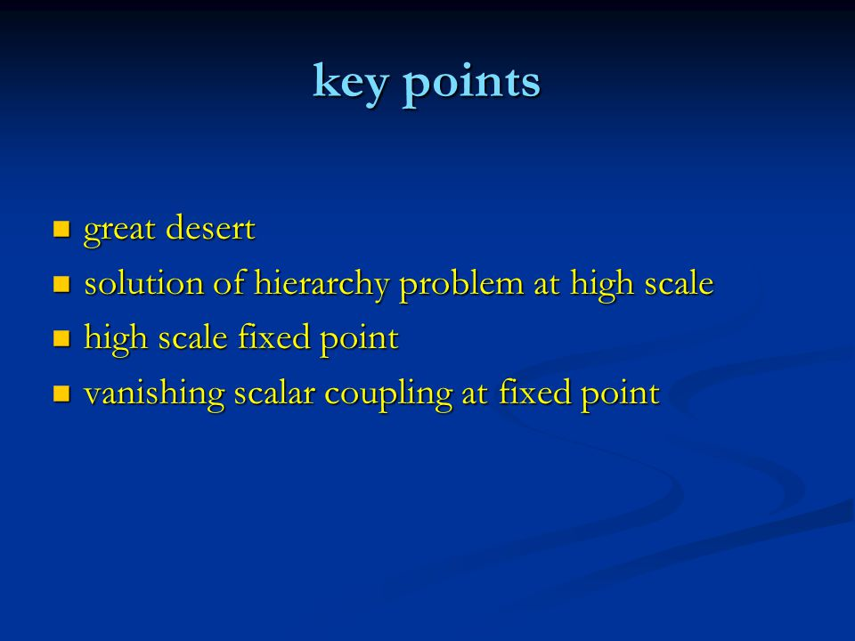 key points great desert great desert solution of hierarchy problem at high scale solution of hierarchy problem at high scale high scale fixed point high scale fixed point vanishing scalar coupling at fixed point vanishing scalar coupling at fixed point